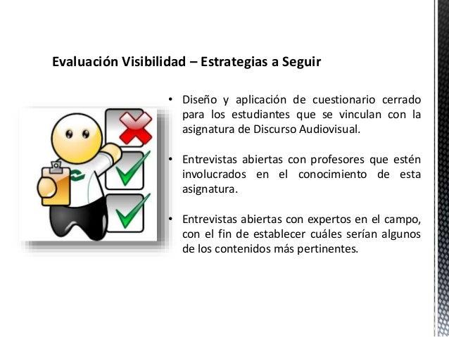 Evaluación Visibilidad – Estrategias a Seguir  • Diseño y aplicación de cuestionario cerrado  para los estudiantes que se ...