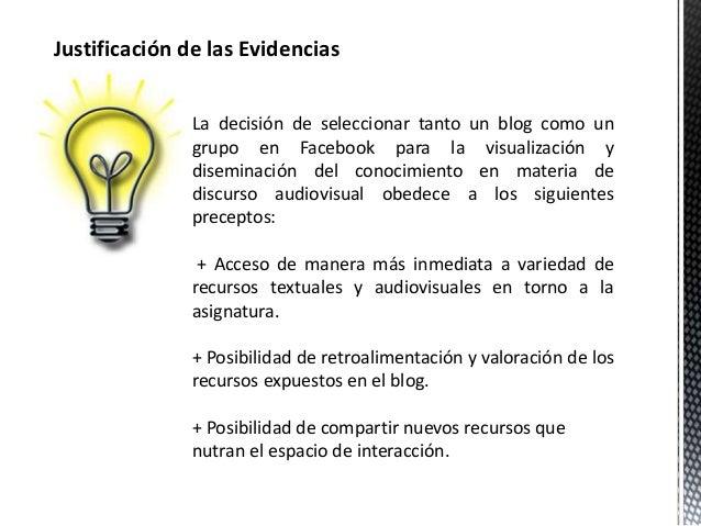Justificación de las Evidencias  La decisión de seleccionar tanto un blog como un  grupo en Facebook para la visualización...