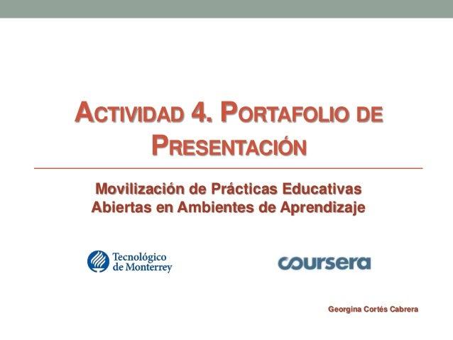 ACTIVIDAD 4. PORTAFOLIO DE  PRESENTACIÓN  Movilización de Prácticas Educativas  Abiertas en Ambientes de Aprendizaje  Geor...