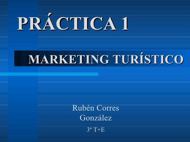 PRÁCTICA 1 MARKETING TURÍSTICO Rubén Corres González 3º T+E