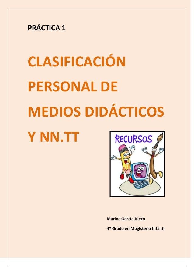 PRÁCTICA 1 CLASIFICACIÓN PERSONAL DE MEDIOS DIDÁCTICOS Y NN.TT Marina García Nieto 4º Grado en Magisterio Infantil