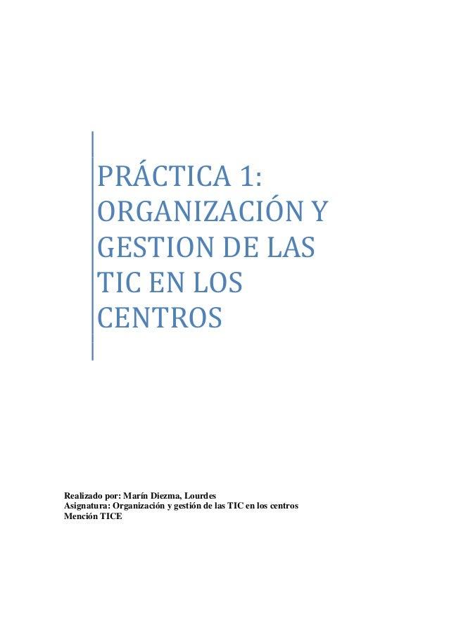 PRÁCTICA 1: ORGANIZACIÓN Y GESTION DE LAS TIC EN LOS CENTROS Realizado por: Marín Diezma, Lourdes Asignatura: Organización...