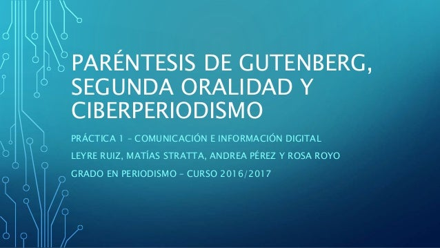 PARÉNTESIS DE GUTENBERG, SEGUNDA ORALIDAD Y CIBERPERIODISMO PRÁCTICA 1 – COMUNICACIÓN E INFORMACIÓN DIGITAL LEYRE RUIZ, MA...