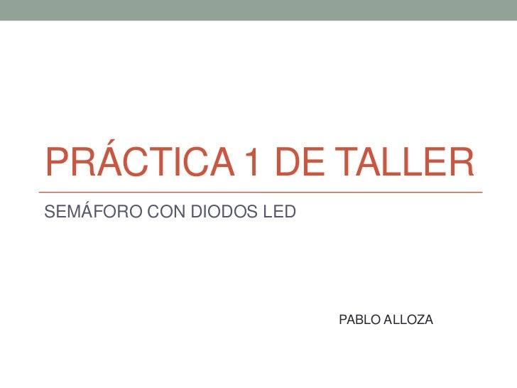 PRÁCTICA 1 DE TALLERSEMÁFORO CON DIODOS LED                          PABLO ALLOZA