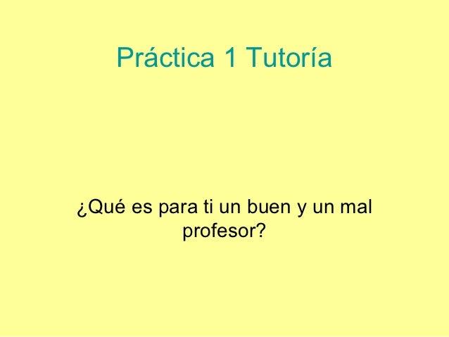 Práctica 1 Tutoría¿Qué es para ti un buen y un mal          profesor?