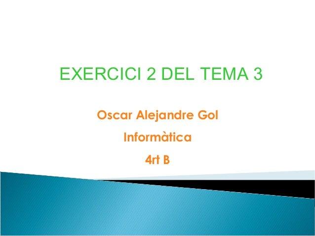 EXERCICI 2 DEL TEMA 3   Oscar Alejandre Gol       Informàtica          4rt B