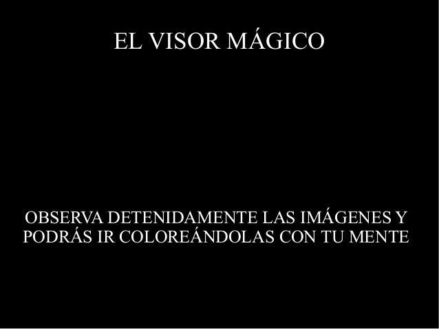EL VISOR MÁGICO OBSERVA DETENIDAMENTE LAS IMÁGENES Y PODRÁS IR COLOREÁNDOLAS CON TU MENTE