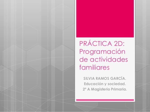 PRÁCTICA 2D: Programación de actividades familiares SILVIA RAMOS GARCÍA. Educación y sociedad. 2º A Magisterio Primaria.