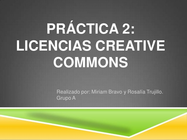 PRÁCTICA 2:LICENCIAS CREATIVE     COMMONS    Realizado por: Miriam Bravo y Rosalía Trujillo.    Grupo A