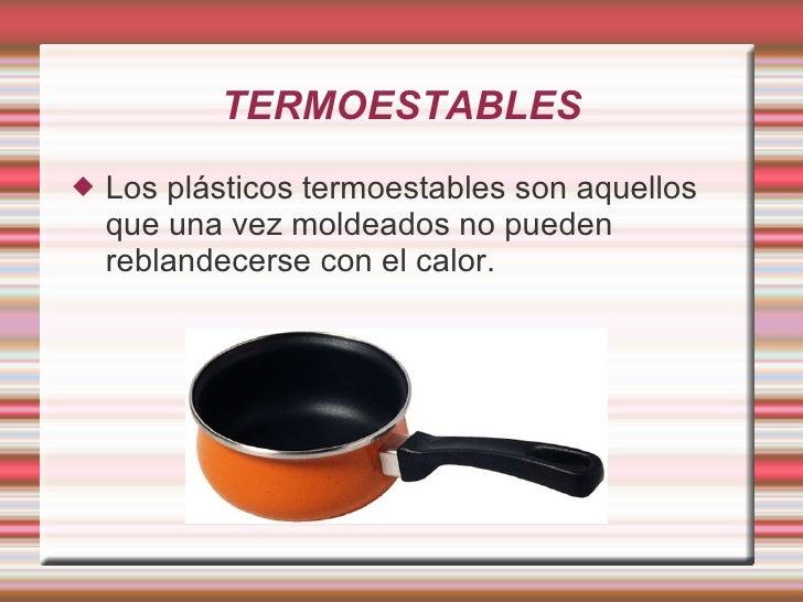 TERMOESTABLES <ul><li>Los plásticos termoestables son aquellos que una vez moldeados no pueden reblandecerse con el calor....