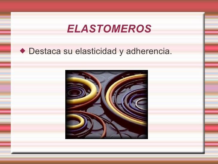 ELASTOMEROS <ul><li>Destaca su elasticidad y adherencia. </li></ul>