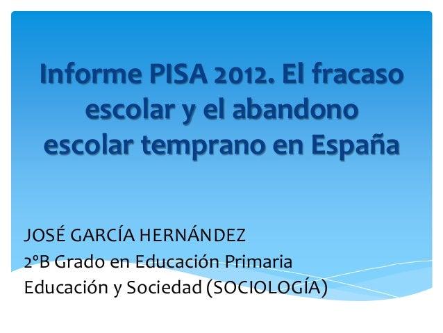 Informe PISA 2012. El fracaso escolar y el abandono escolar temprano en España JOSÉ GARCÍA HERNÁNDEZ 2ºB Grado en Educació...
