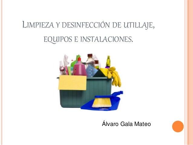 LIMPIEZA Y DESINFECCIÓN DE UTILLAJE, EQUIPOS E INSTALACIONES. Álvaro Gala Mateo