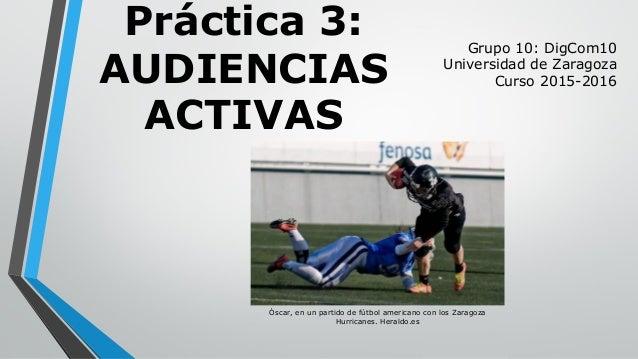 Práctica 3: AUDIENCIAS ACTIVAS Grupo 10: DigCom10 Universidad de Zaragoza Curso 2015-2016 Óscar, en un partido de fútbol a...