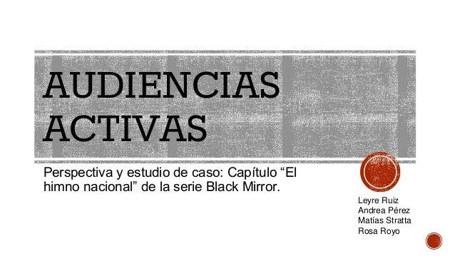 """AUDIENCIAS ACTIVAS Perspectiva y estudio de caso: Capítulo """"El himno nacional"""" de la serie Black Mirror. Leyre Ruiz Andrea..."""