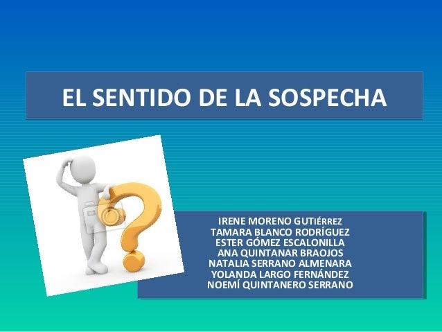 EL SENTIDO DE LA SOSPECHAEL SENTIDO DE LA SOSPECHAIRENE MORENO GUTIÉRREZTAMARA BLANCO RODRÍGUEZESTER GÓMEZ ESCALONILLAANA ...