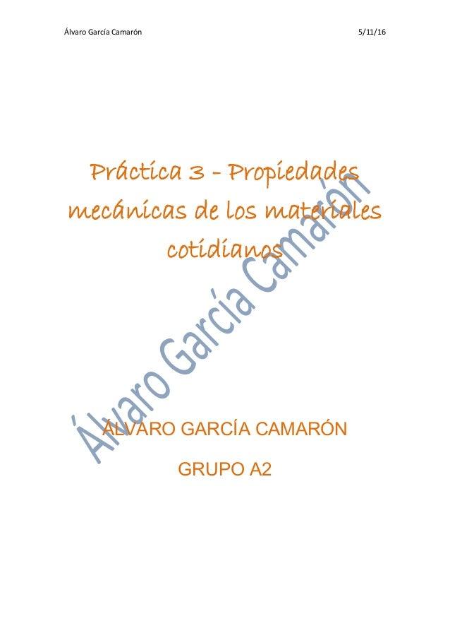 Álvaro García Camarón 5/11/16 Práctica 3 - Propiedades mecánicas de los materiales cotidianos ÁLVARO GARCÍA CAMARÓN GRUPO ...