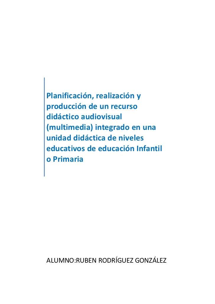 Planificación, realización yproducción de un recursodidáctico audiovisual(multimedia) integrado en unaunidad didáctica de ...