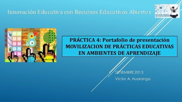 SETIEMBRE 2013 Víctor A. Huaranga Innovación Educativa con Recursos Educativos Abiertos PRÁCTICA 4: Portafolio de presenta...