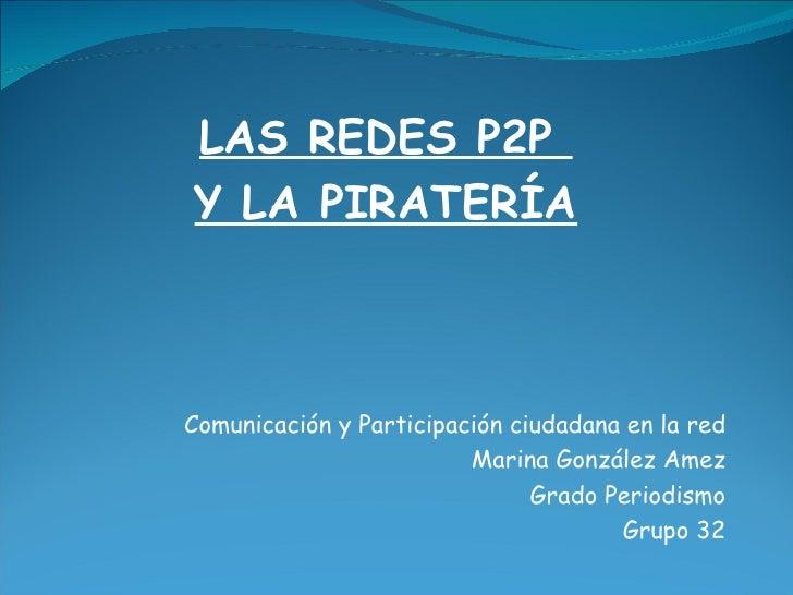 LAS REDES P2P  Y LA PIRATERÍA Comunicación y Participación ciudadana en la red Marina González Amez Grado Periodismo Grupo...