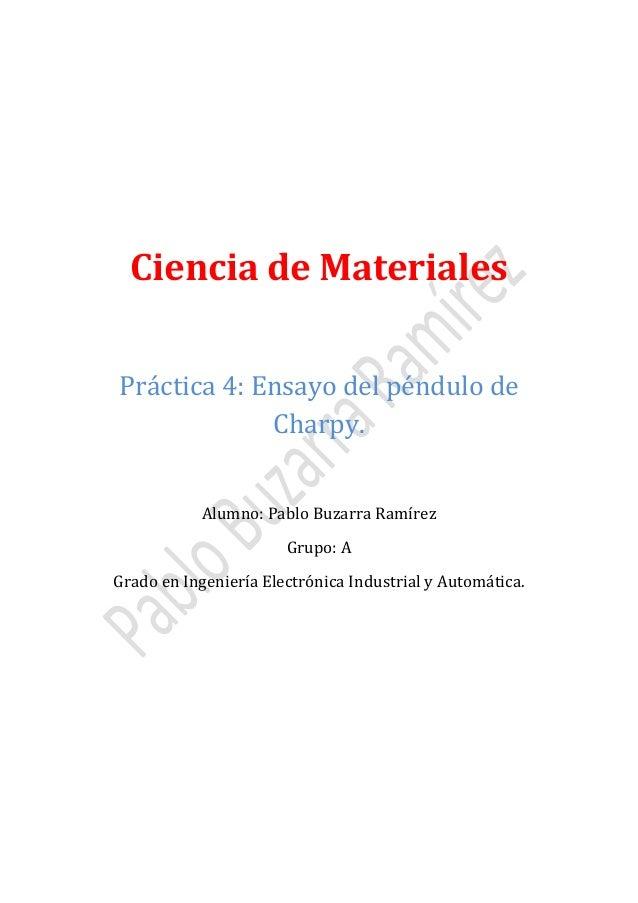 Ciencia de Materiales Práctica 4: Ensayo del péndulo de Charpy. Alumno: Pablo Buzarra Ramírez Grupo: A  Grado en Ingenierí...