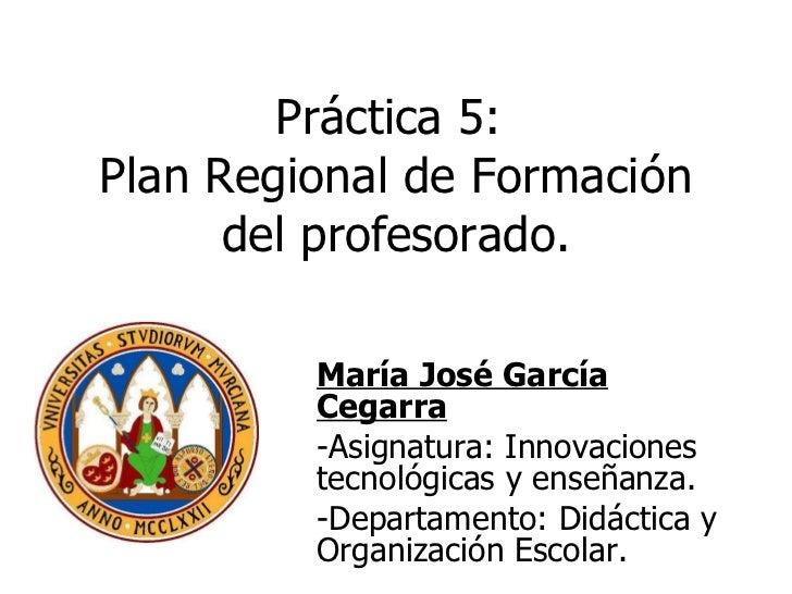 Práctica 5:  Plan Regional de Formación del profesorado. <ul><li>María José García Cegarra </li></ul><ul><li>Asignatura: I...