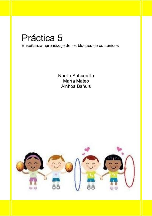 Práctica 5Enseñanza-aprendizaje de los bloques de contenidos                  Noelia Sahuquillo                    María M...