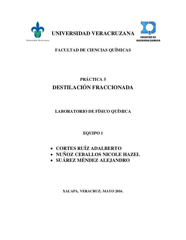 UNIVERSIDAD VERACRUZANA FACULTAD DE CIENCIAS QUÍMICAS PRÁCTICA 5 DESTILACIÓN FRACCIONADA LABORATORIO DE FÍSICO QUÍMICA EQU...