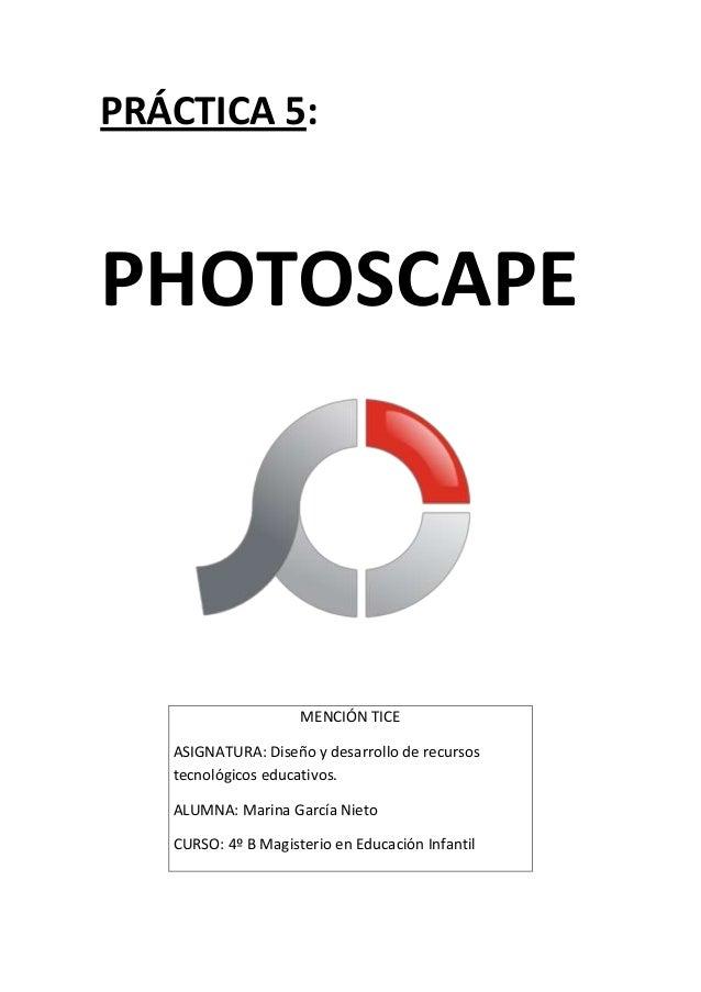 PRÁCTICA 5:  PHOTOSCAPE  MENCIÓN TICE ASIGNATURA: Diseño y desarrollo de recursos tecnológicos educativos. ALUMNA: Marina ...