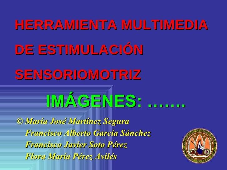 HERRAMIENTA MULTIMEDIA DE ESTIMULACIÓN SENSORIOMOTRIZ         IMÁGENES: ……. © María José Martínez Segura   Francisco Alber...