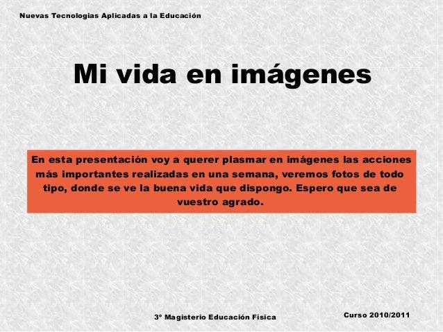 3º Magisterio Educación Física Nuevas Tecnologias Aplicadas a la Educación Curso 2010/2011 Mi vida en imágenes En esta pre...