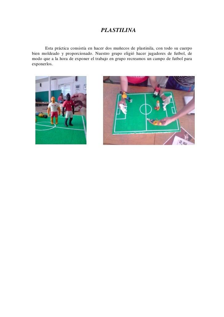 PLASTILINA        Esta práctica consistía en hacer dos muñecos de plastinila, con todo su cuerpo bien moldeado y proporcio...