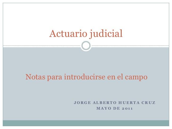 Actuario judicialNotas para introducirse en el campo             JORGE ALBERTO HUERTA CRUZ                    MAYO DE 2011
