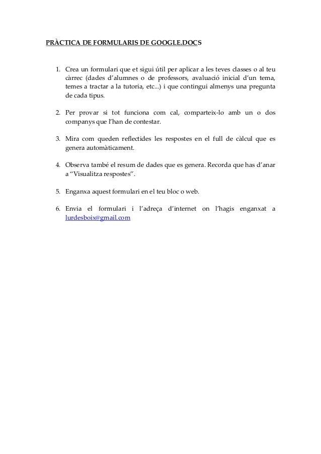 PRÀCTICA DE FORMULARIS DE GOOGLE.DOCS 1. Crea un formulari que et sigui útil per aplicar a les teves classes o al teu càrr...