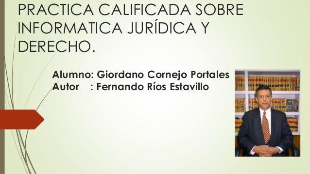 PRACTICA CALIFICADA SOBRE INFORMATICA JURÍDICA Y DERECHO. Alumno: Giordano Cornejo Portales Autor : Fernando Ríos Estavillo