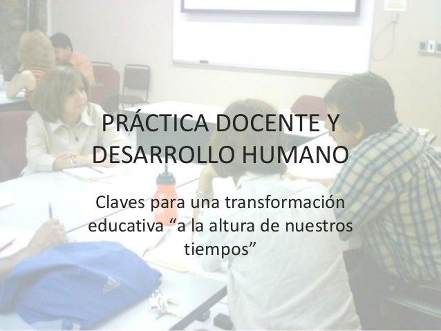 """PRÁCTICA DOCENTE Y DESARROLLO HUMANO Claves para una transformación educativa """"a la altura de nuestros tiempos"""""""