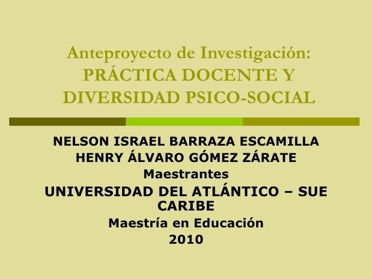 Anteproyecto de Investigación: PRÁCTICA DOCENTE Y DIVERSIDAD PSICO-SOCIAL NELSON ISRAEL BARRAZA ESCAMILLA HENRY ÁLVARO GÓM...