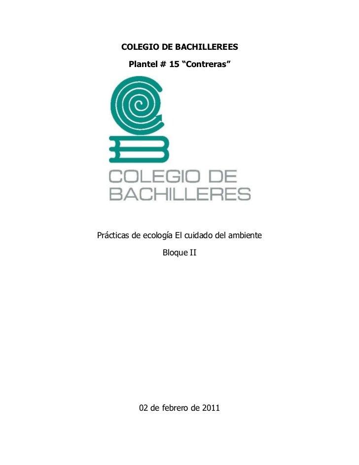 """COLEGIO DE BACHILLEREES<br />Plantel # 15 """"Contreras""""<br />Prácticas de ecología El cuidado del ambiente<br />Bloque II<br..."""