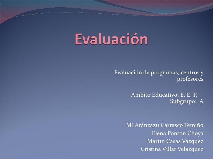 Evaluación de programas, centros y profesores Ámbito Educativo: E. E. P.  Subgrupo:  A Mª Aránzazu Carrasco Temiño Elena P...