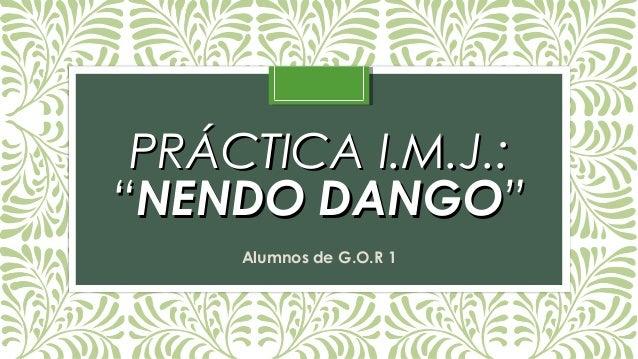 "PRÁCTICA I.M.J.:PRÁCTICA I.M.J.: """"NENDO DANGONENDO DANGO"""" Alumnos de G.O.R 1"