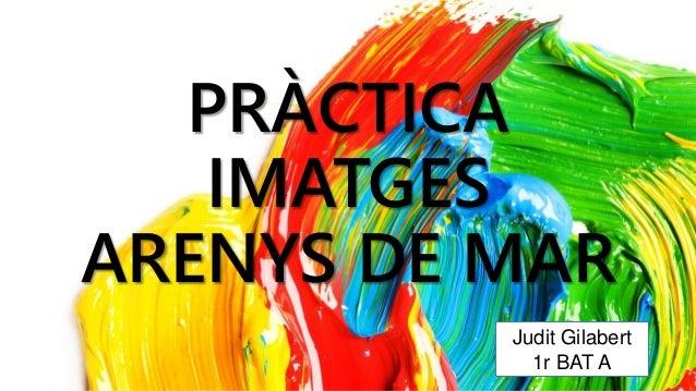PRÀCTICA  IMATGES  ARENYS DE MAR  Judit Gilabert  1r BAT A