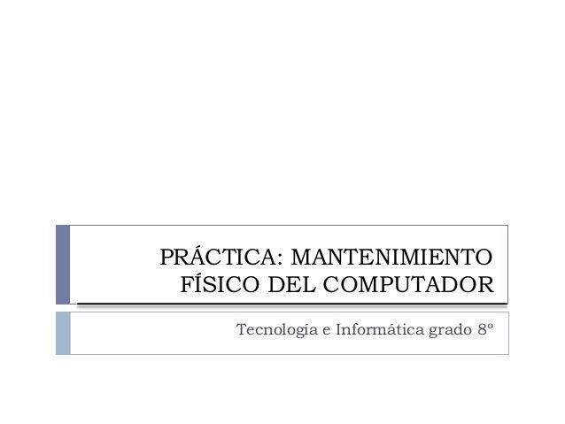 PRÁCTICA: MANTENIMIENTO FÍSICO DEL COMPUTADOR Tecnología e Informática grado 8º