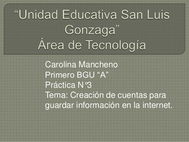 """Carolina Mancheno Primero BGU """"A"""" Práctica N°3 Tema: Creación de cuentas para guardar información en la internet."""