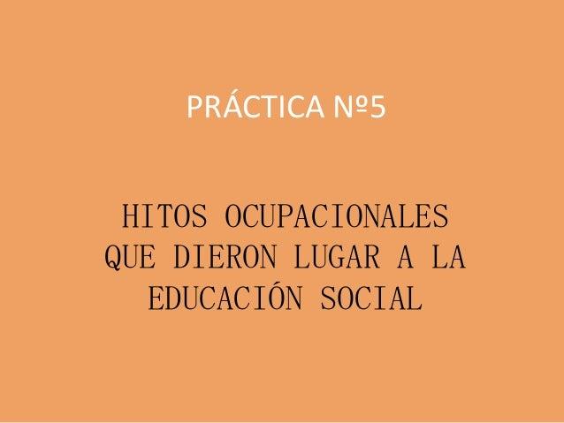 PRÁCTICA Nº5HITOS OCUPACIONALESQUE DIERON LUGAR A LAEDUCACIÓN SOCIAL