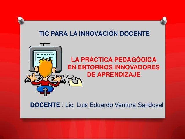 DOCENTE : Lic. Luis Eduardo Ventura SandovalTIC PARA LA INNOVACIÓN DOCENTELA PRÁCTICA PEDAGÓGICAEN ENTORNOS INNOVADORESDE ...