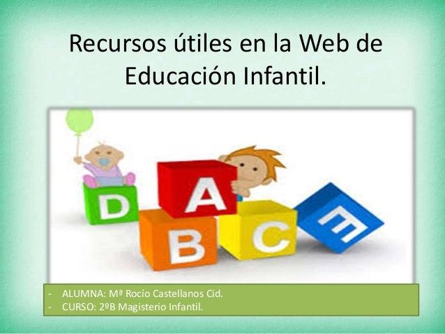 Recursos útiles en la Web deEducación Infantil.- ALUMNA: Mª Rocío Castellanos Cid.- CURSO: 2ºB Magisterio Infantil.