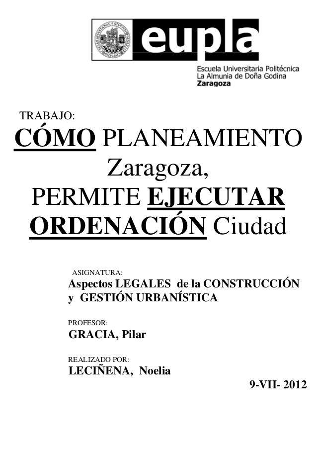 TRABAJO:  CÓMO PLANEAMIENTO Zaragoza, PERMITE EJECUTAR ORDENACIÓN Ciudad ASIGNATURA:  Aspectos LEGALES de la CONSTRUCCIÓN ...