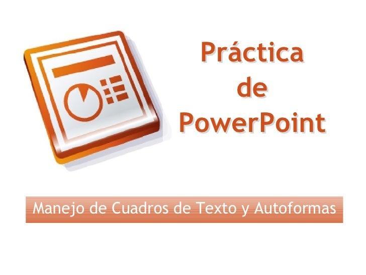 Práctica de PowerPoint Manejo de Cuadros de Texto y Autoformas Práctica de PowerPoint