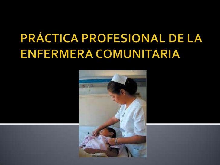    La enfermera que trabaja en la comunidad    centra sus cuidados en el individuo, sano o    enfermo, en la familia cons...
