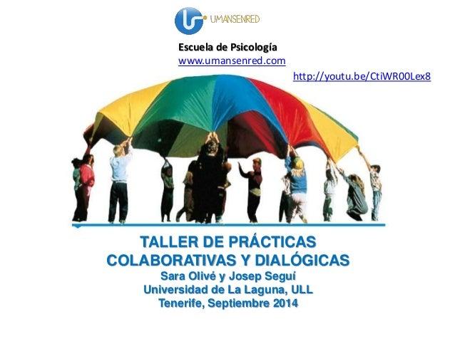 Escuela de Psicología  www.umansenred.com  http://youtu.be/CtiWR00Lex8  TALLER DE PRÁCTICAS  COLABORATIVAS Y DIALÓGICAS  S...